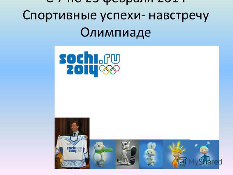 С 7 по 23 февраля 2014 Спортивные успехи- навстречу Олимпиаде