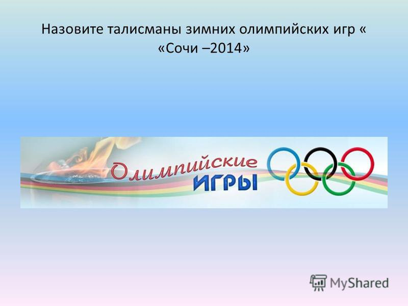 Назовите талисманы зимних олимпийских игр « «Сочи –2014»