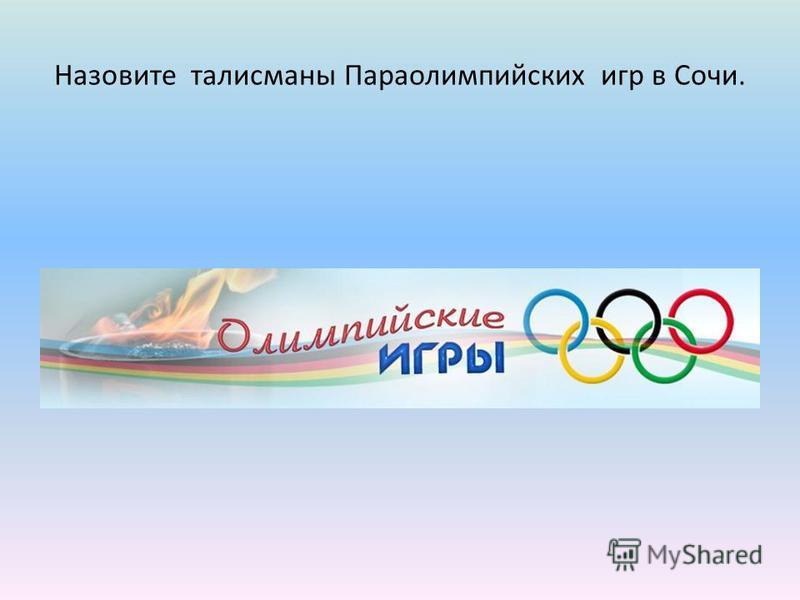 Назовите талисманы Параолимпийских игр в Сочи.