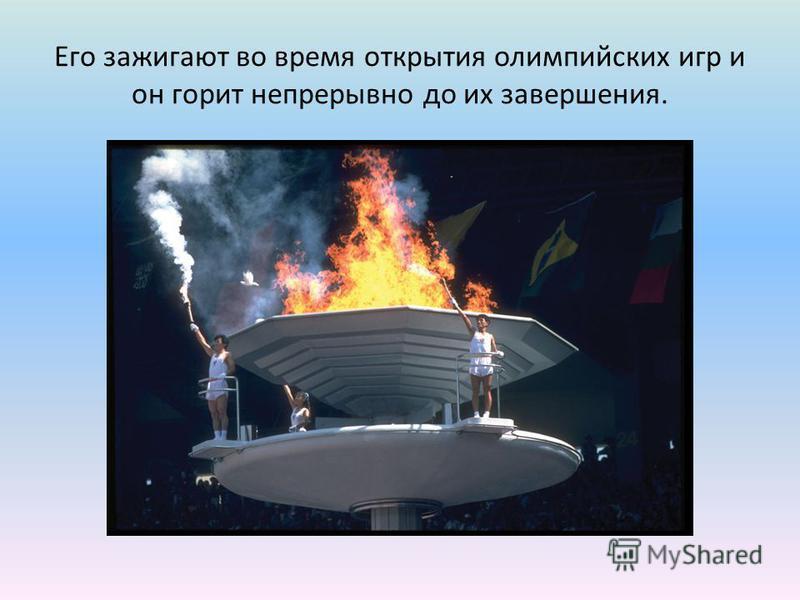 Его зажигают во время открытия олимпийских игр и он горит непрерывно до их завершения.