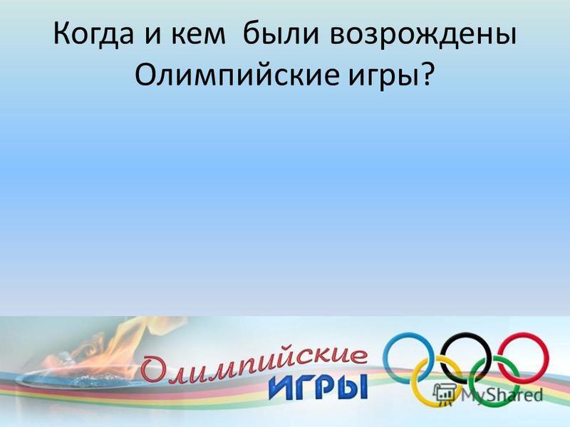 Когда и кем были возрождены Олимпийские игры?