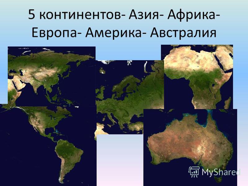 5 континентов- Азия- Африка- Европа- Америка- Австралия