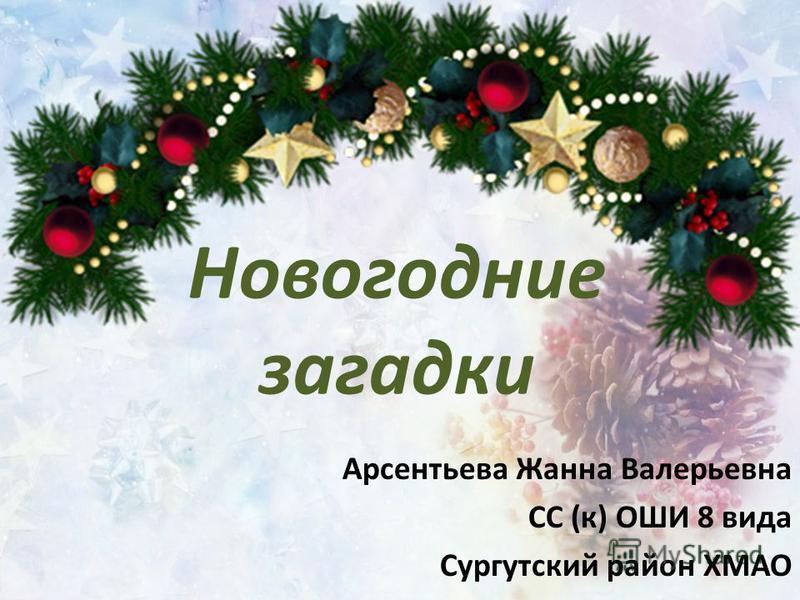 Новогодние загадки Арсентьева Жанна Валерьевна СС (к) ОШИ 8 вида Сургутский район ХМАО