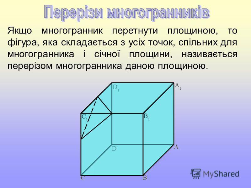 Якщо многогранник перетнути площиною, то фігура, яка складається з усіх точок, спільних для многогранника і січної площини, називається перерізом многогранника даною площиною.