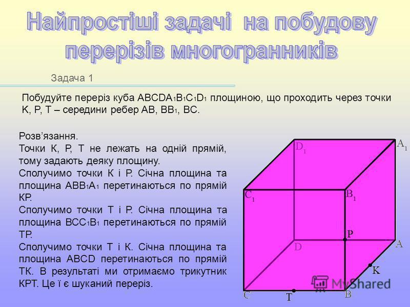 Задача 1 Побудуйте переріз куба ABCDA 1 B 1 C 1 D 1 площиною, що проходить через точки K, P, T – середини ребер AB, BB 1, BC. Розвязання. Точки К, Р, Т не лежать на одній прямій, тому задають деяку площину. Сполучимо точки К і Р. Січна площина та пло