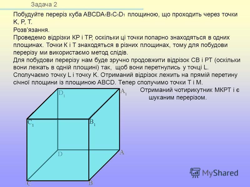 Задача 2 Побудуйте переріз куба ABCDA 1 B 1 C 1 D 1 площиною, що проходить через точки K, P, T. Розвязання. Проведемо відрізки КР і ТР, оскільки ці точки попарно знаходяться в одних площинах. Точки К і Т знаходяться в різних площинах, тому для побудо
