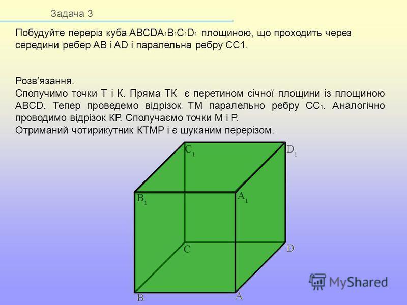 Задача 3 Побудуйте переріз куба ABCDA 1 B 1 C 1 D 1 площиною, що проходить через середини ребер AB і AD і паралельна ребру CC1. Розвязання. Сполучимо точки Т і К. Пряма ТК є перетином січної площини із площиною ABCD. Тепер проведемо відрізок ТМ парал