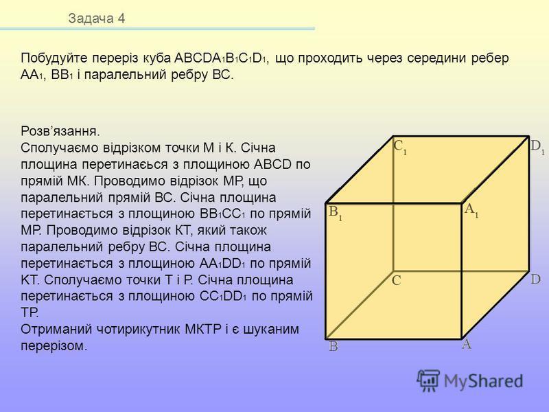 Задача 4 Побудуйте переріз куба ABCDA 1 B 1 C 1 D 1, що проходить через середини ребер АА 1, ВВ 1 і паралельний ребру ВС. Розвязання. Сполучаємо відрізком точки М і К. Січна площина перетинаєься з площиною ABCD по прямій МК. Проводимо відрізок МР, що