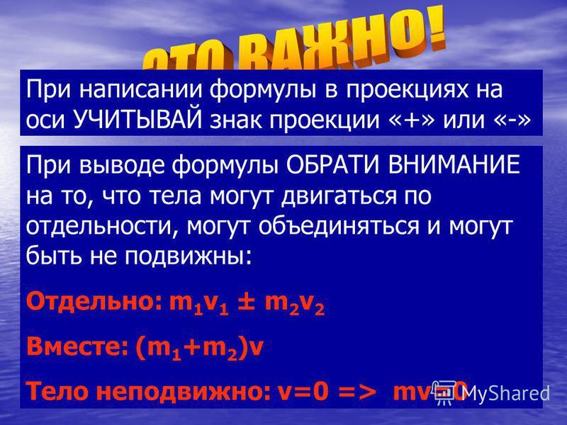 При написании формулы в проекциях на оси УЧИТЫВАЙ знак проекции «+» или «-» При выводе формулы ОБРАТИ ВНИМАНИЕ на то, что тела могут двигаться по отдельности, могут объединяться и могут быть не подвижны: Отдельно: m 1 v 1 ± m 2 v 2 Вместе: (m 1 +m 2