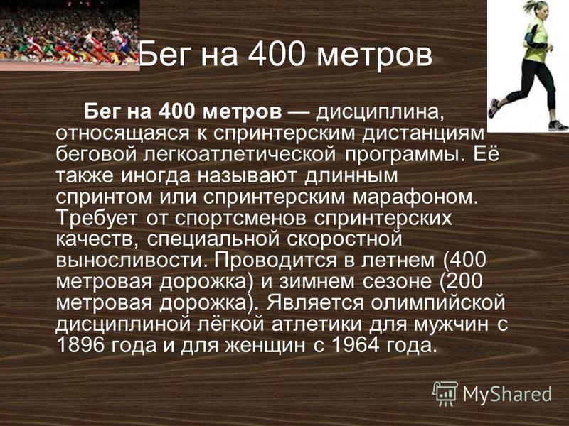 Бег на 400 метров Бег на 400 метров дисциплина, относящаяся к спринтерским дистанциям беговой легкоатлетической программы. Её также иногда называют длинным спринтом или спринтерским марафоном. Требует от спортсменов спринтерских качеств, специальной
