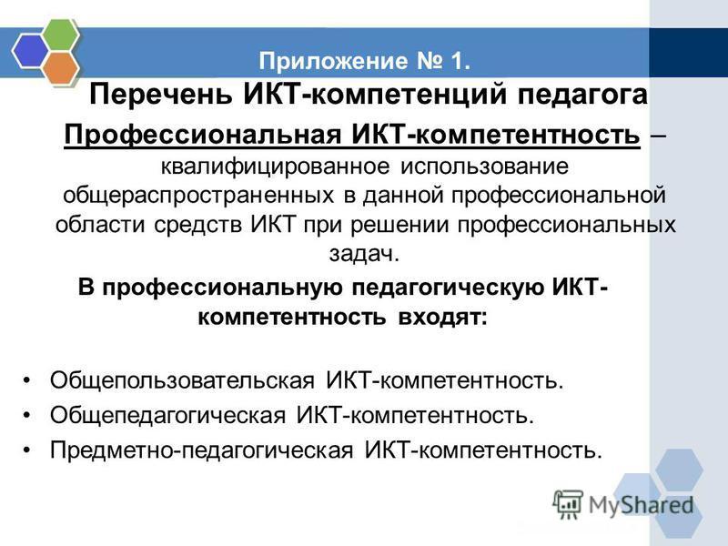 Приложение 1. Перечень ИКТ-компетенций педагога Профессиональная ИКТ-компетентность – квалифицированное использование общераспространенных в данной профессиональной области средств ИКТ при решении профессиональных задач. В профессиональную педагогиче