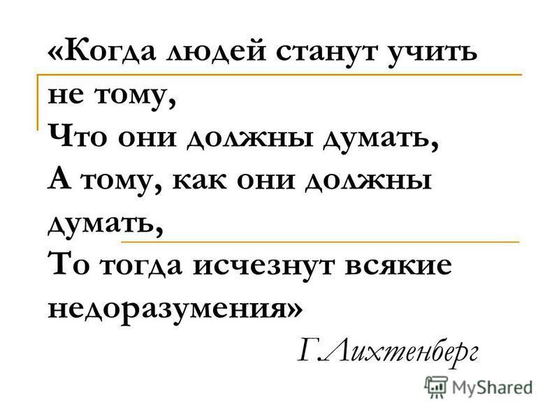 «Когда людей станут учить не тому, Что они должны думать, А тому, как они должны думать, То тогда исчезнут всякие недоразумения» Г.Лихтенберг