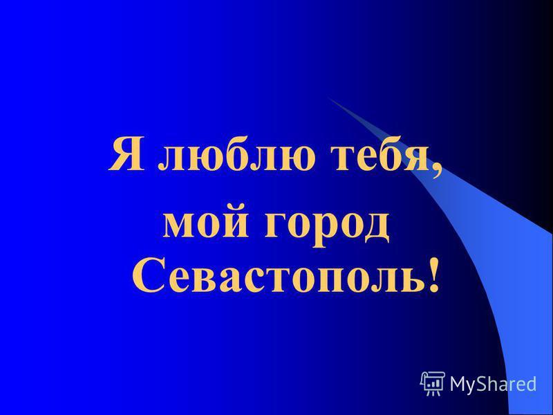 Я люблю тебя, мой город Севастополь!
