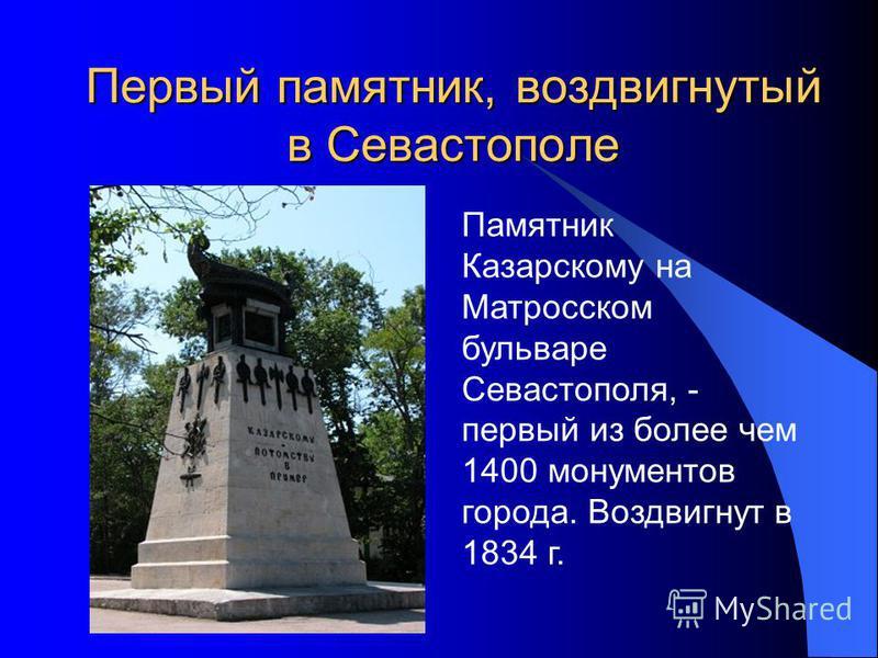 Первый памятник, воздвигнутый в Севастополе Памятник Казарскому на Матросском бульваре Севастополя, - первый из более чем 1400 монументов города. Воздвигнут в 1834 г.