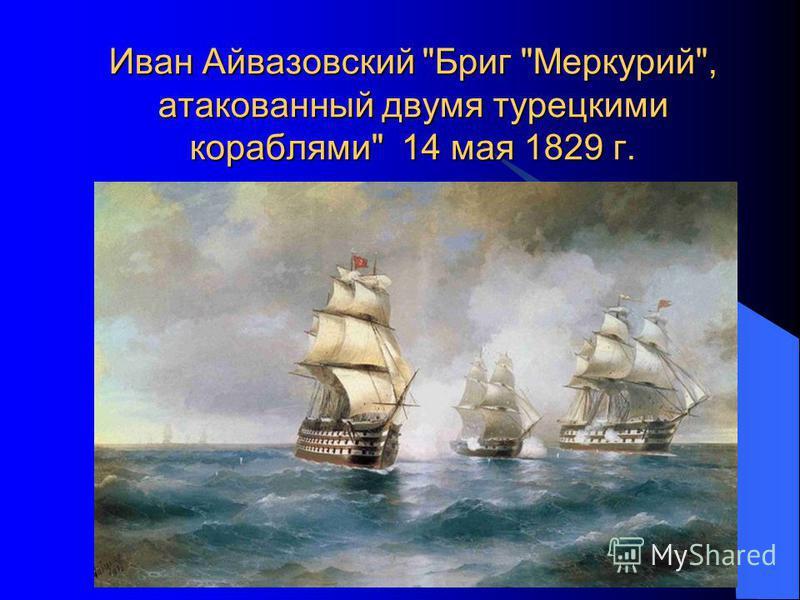 Иван Айвазовский Бриг Меркурий, атакованный двумя турецкими кораблями 14 мая 1829 г.