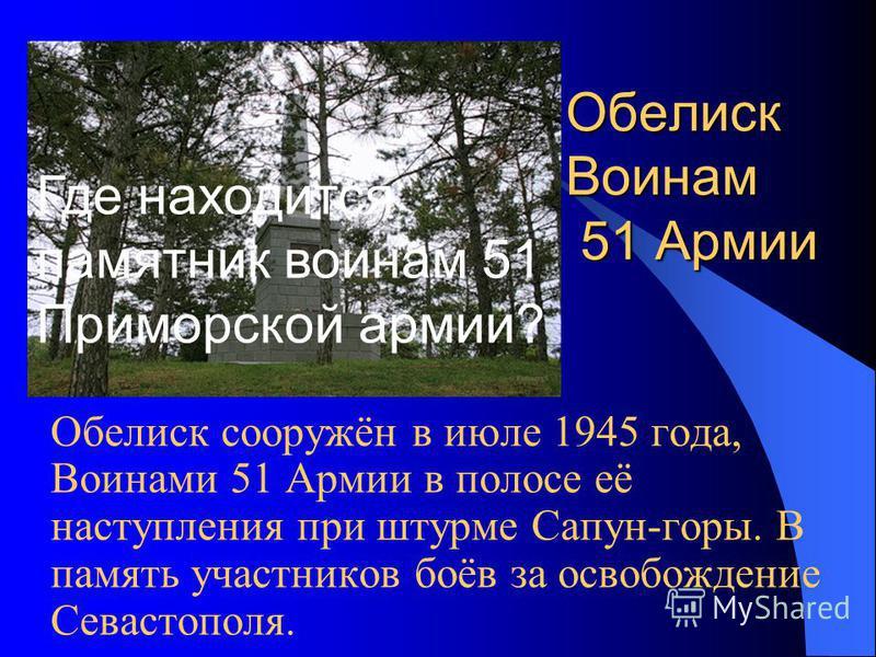 Обелиск Воинам 51 Армии Обелиск сооружён в июле 1945 года, Воинами 51 Армии в полосе её наступления при штурме Сапун-горы. В память участников боёв за освобождение Севастополя. Где находится памятник воинам 51 Приморской армии?