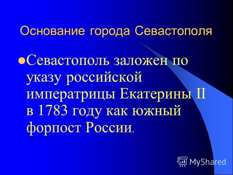 Основание города Севастополя Севастополь заложен по указу российской императрицы Екатерины II в 1783 году как южный форпост России.