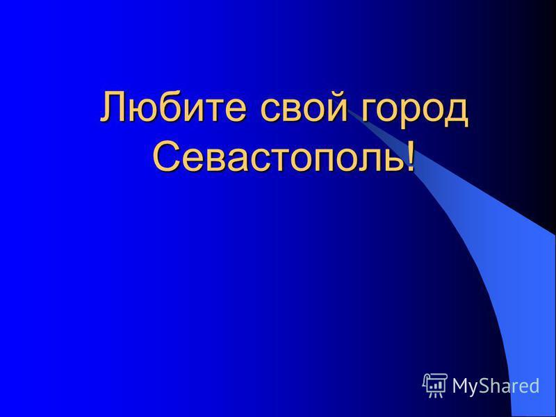 Любите свой город Севастополь!