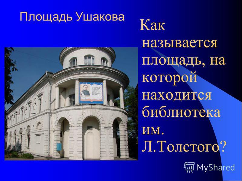 Как называется площадь, на которой находится библиотека им. Л.Толстого? Площадь Ушакова