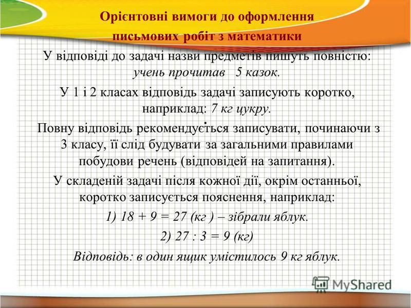 . Орієнтовні вимоги до оформлення письмових робіт з математики У відповіді до задачі назви предметів пишуть повністю: учень прочитав 5 казок. У 1 і 2 класах відповідь задачі записують коротко, наприклад: 7 кг цукру. Повну відповідь рекомендується зап