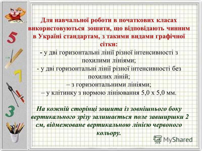 Для навчальної роботи в початкових класах використовуються зошити, що відповідають чинним в Україні стандартам, з такими видами графічної сітки: - у дві горизонтальні лінії різної інтенсивності з похилими лініями; - у дві горизонтальні лінії різної і