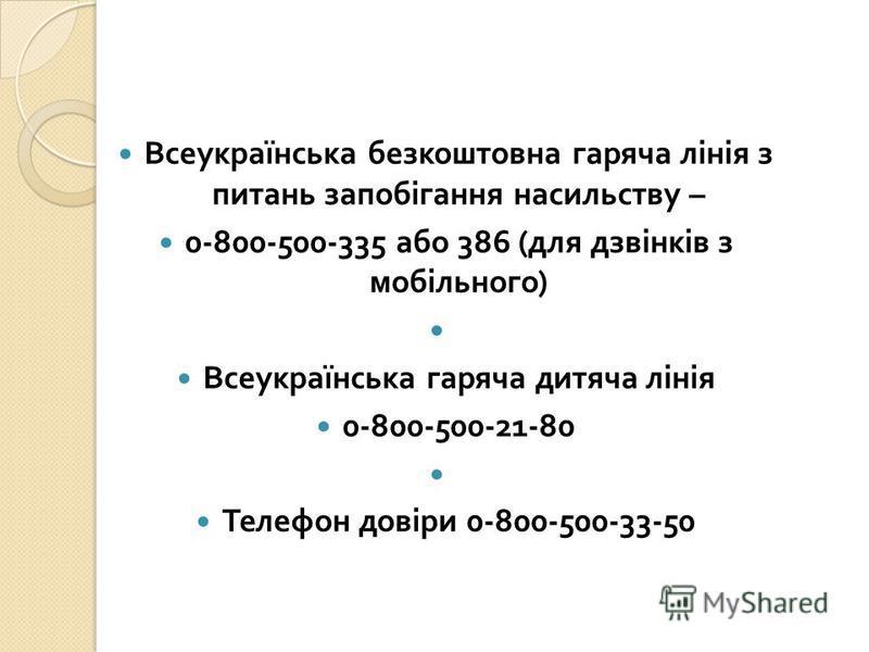 Всеукраїнська безкоштовна гаряча лінія з питань запобігання насильству – 0-800-500-335 або 386 ( для дзвінків з мобільного ) Всеукраїнська гаряча дитяча лінія 0-800-500-21-80 Телефон довіри 0-800-500-33-50