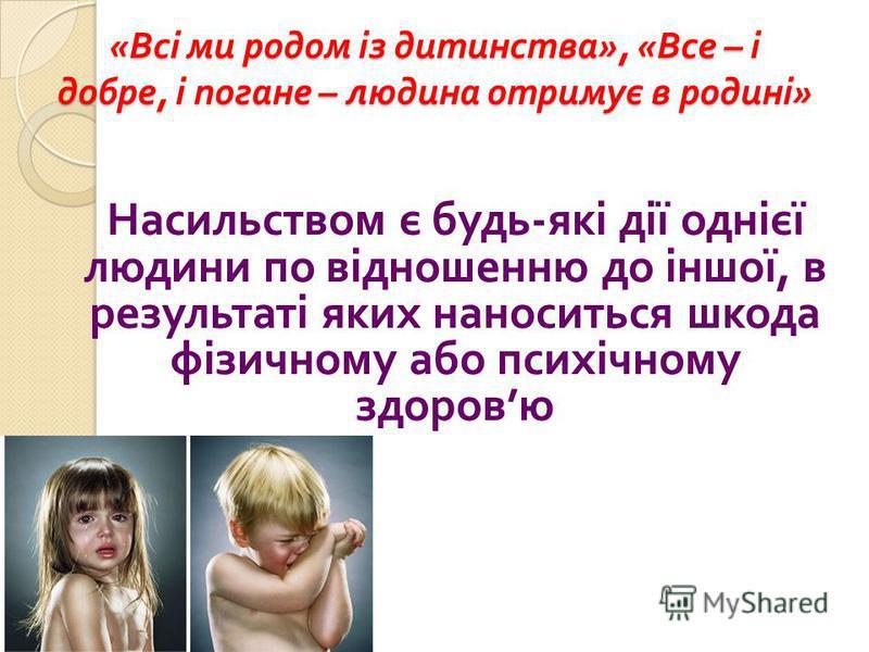 « Всі ми родом із дитинства », « Все – і добре, і погане – людина отримує в родині » Насильством є будь - які дії однієї людини по відношенню до іншої, в результаті яких наноситься шкода фізичному або психічному здоров ю