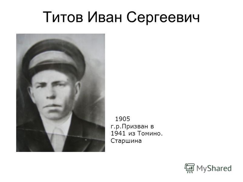 Титов Иван Сергеевич 1905 г.р.Призван в 1941 из Томино. Старшина