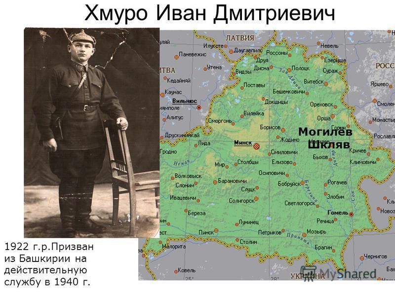 Хмуро Иван Дмитриевич 1922 г.р.Призван из Башкирии на действительную службу в 1940 г. Могилёв Шкляв
