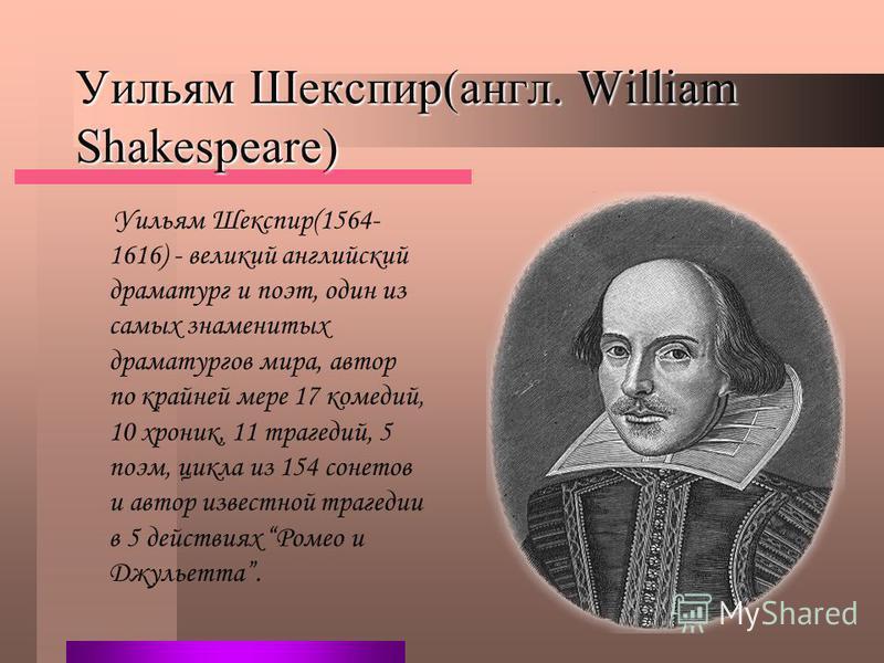 Уильям Шекспир(англ. William Shakespeare) Уильям Шекспир(1564- 1616) - великий английский драматург и поэт, один из самых знаменитых драматургов мира, автор по крайней мере 17 комедий, 10 хроник, 11 трагедий, 5 поэм, цикла из 154 сонетов и автор изве