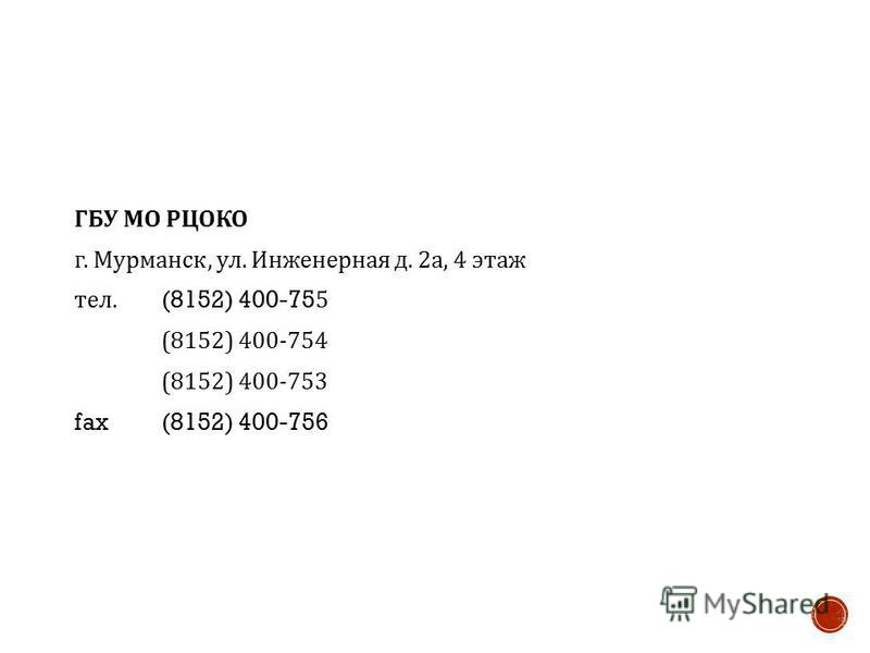 ГБУ МО РЦОКО г. Мурманск, ул. Инженерная д. 2 а, 4 этаж тел. (8152) 400-755 (8152) 400-754 (8152) 400-753 fax (8152) 400-756