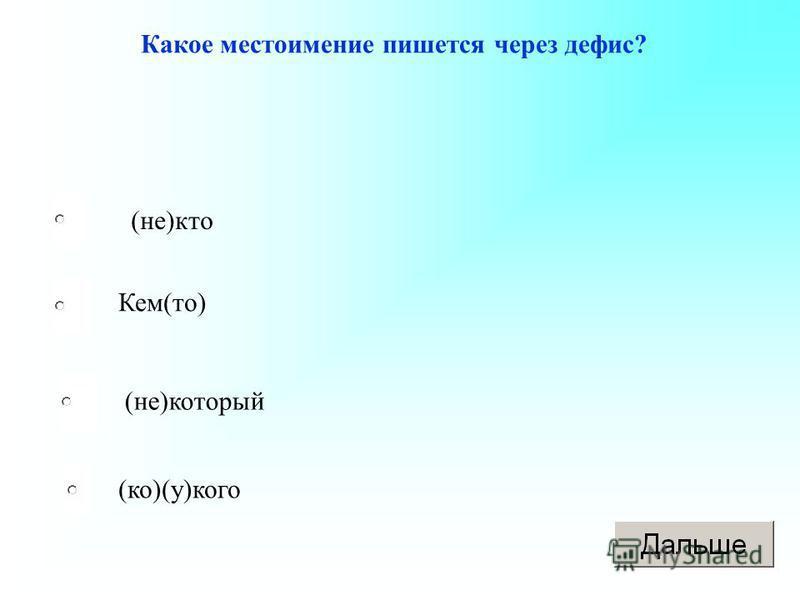 Какое местоимение пишется через дефис? (не)кто Кем(то) (не)который (ко)(у)кого