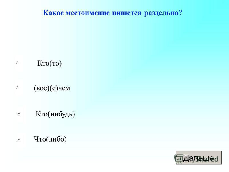 Кто(то) (кое)(с)чем Кто(нибудь) Что(либо) Какое местоимение пишется раздельно?