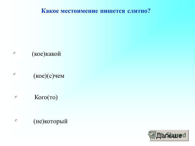 (не)который (кое)(с)чем Кого(то) (кое)какой Какое местоимение пишется слитно?