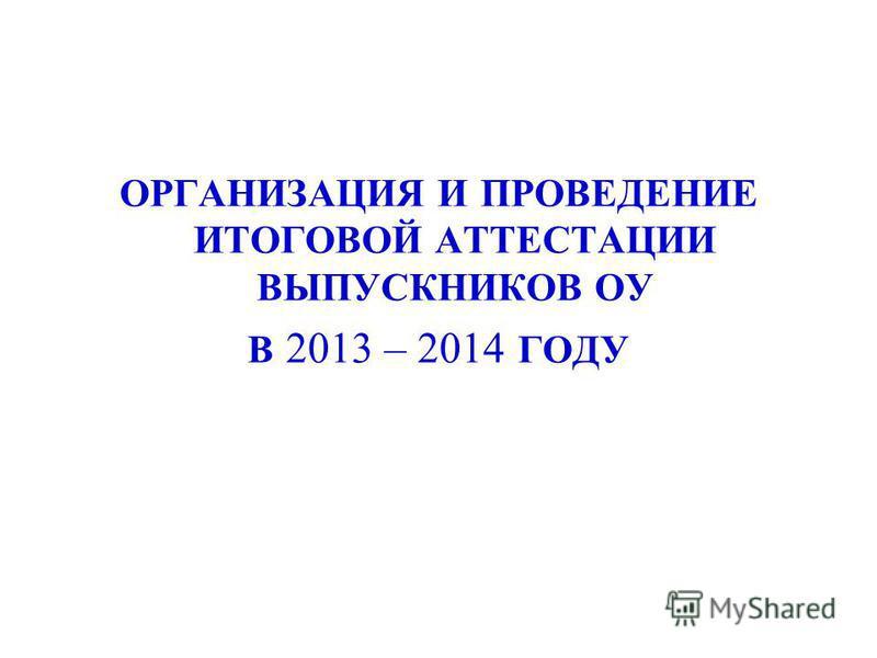 ОРГАНИЗАЦИЯ И ПРОВЕДЕНИЕ ИТОГОВОЙ АТТЕСТАЦИИ ВЫПУСКНИКОВ ОУ В 2013 – 2014 ГОДУ