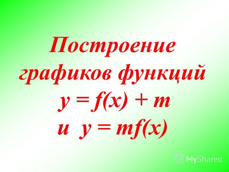 Построение графиков функций y = f(x) + m и y = mf(x)