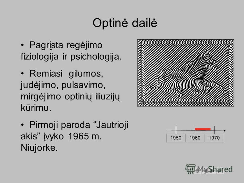 Optinė dailė 1950 19601970 Pagrįsta regėjimo fiziologija ir psichologija. Remiasi gilumos, judėjimo, pulsavimo, mirgėjimo optinių iliuzijų kūrimu. Pirmoji paroda Jautrioji akis įvyko 1965 m. Niujorke.