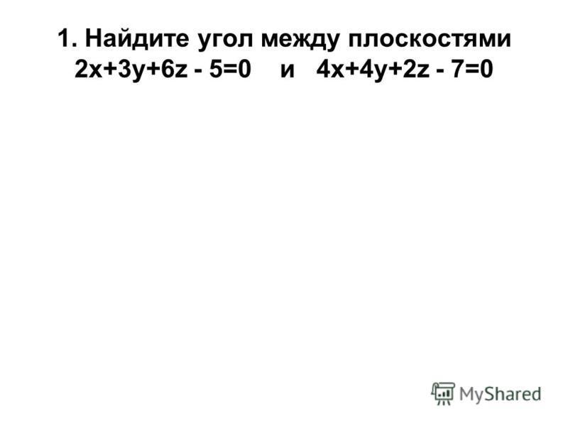 1. Найдите угол между плоскостями 2 х+3 у+6z - 5=0 и 4 х+4 у+2z - 7=0