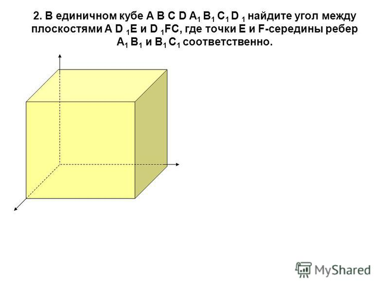 2. В единичном кубе А В С D А 1 В 1 С 1 D 1 найдите угол между плоскостями А D 1 Е и D 1 FC, где точки Е и F-середины ребер А 1 В 1 и В 1 С 1 соответственно.