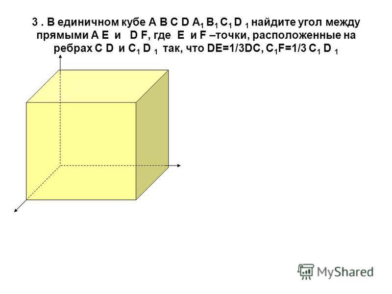 3. В единичном кубе А В С D А 1 В 1 С 1 D 1 найдите угол между прямыми А Е и D F, где Е и F –точки, расположенные на ребрах С D и С 1 D 1 так, что DE=1/3DC, С 1 F=1/3 С 1 D 1