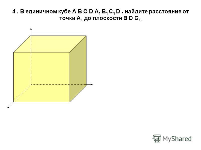 4. В единичном кубе А В С D А 1 В 1 С 1 D 1 найдите расстояние от точки А 1 до плоскости В D С 1.