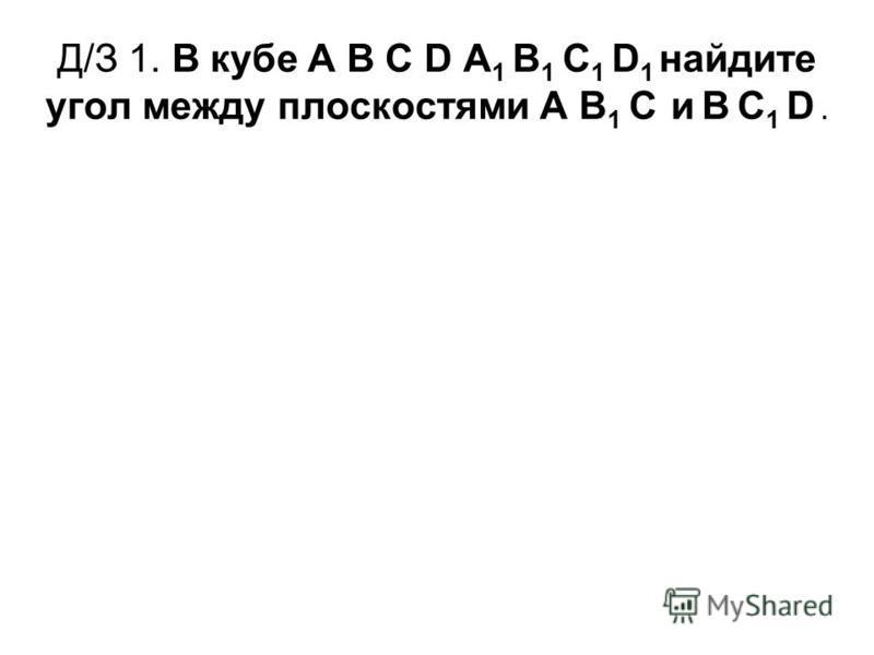 Д/З 1. В кубе А В С D А 1 В 1 С 1 D 1 найдите угол между плоскостями А В 1 С и В С 1 D.