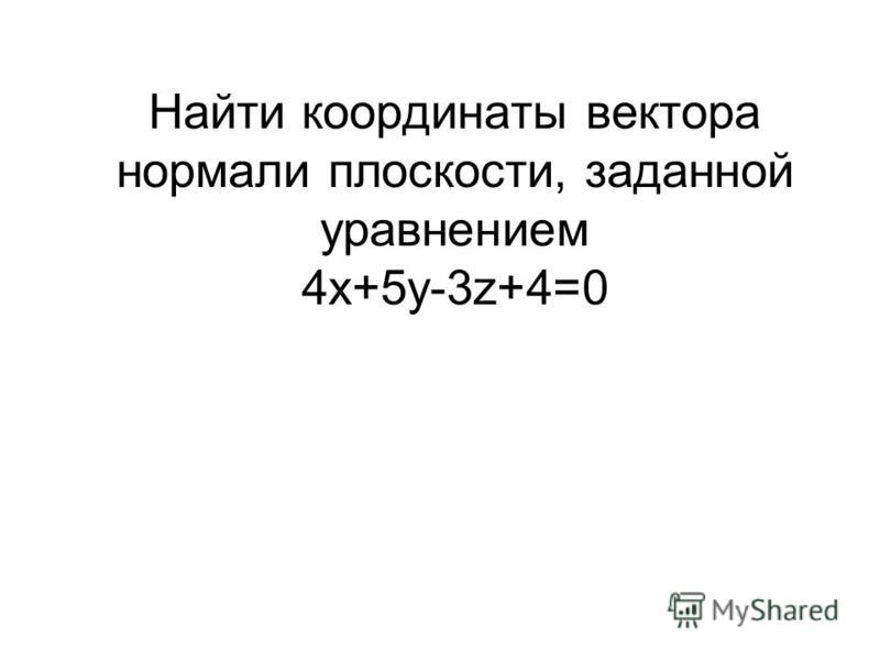 Найти координаты вектора нормали плоскости, заданной уравнением 4 х+5 у-3z+4=0