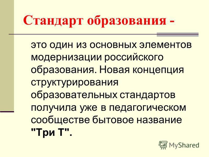 Стандарт образования - это один из основных элементов модернизации российского образования. Новая концепция структурирования образовательных стандартов получила уже в педагогическом сообществе бытовое название Три Т.
