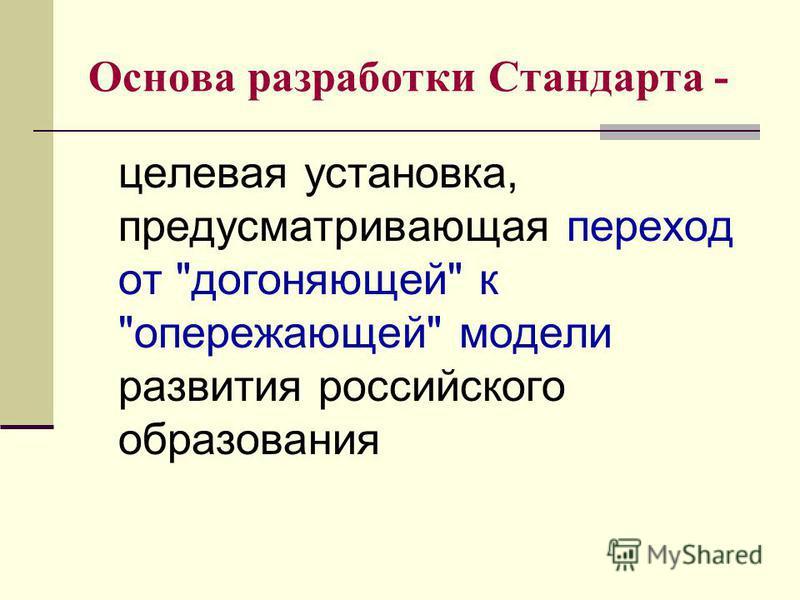 Основа разработки Стандарта - целевая установка, предусматривающая переход от догоняющей к опережающей модели развития российского образования