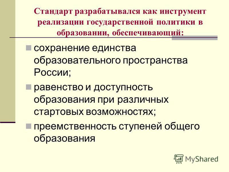 Стандарт разрабатывался как инструмент реализации государственной политики в образовании, обеспечивающий: сохранение единства образовательного пространства России; равенство и доступность образования при различных стартовых возможностях; преемственно