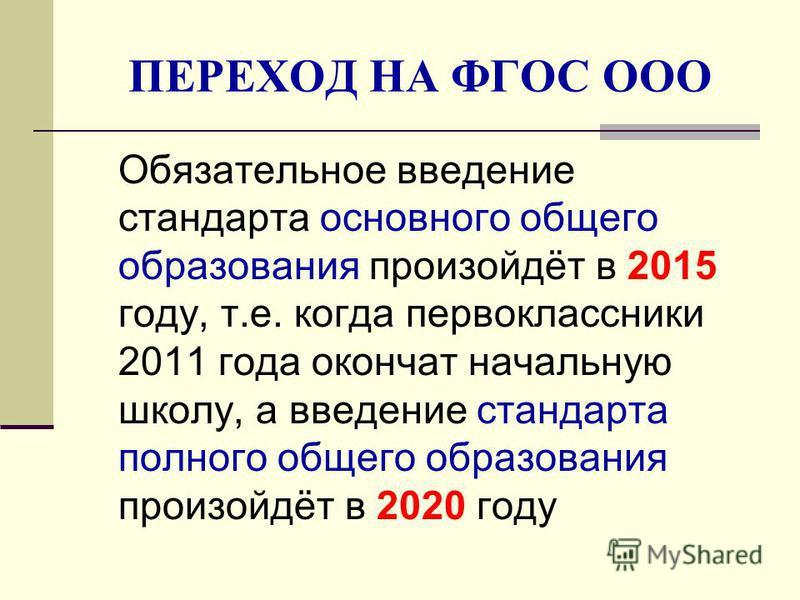 ПЕРЕХОД НА ФГОС ООО Обязательное введение стандарта основного общего образования произойдёт в 2015 году, т.е. когда первоклассники 2011 года окончат начальную школу, а введение стандарта полного общего образования произойдёт в 2020 году