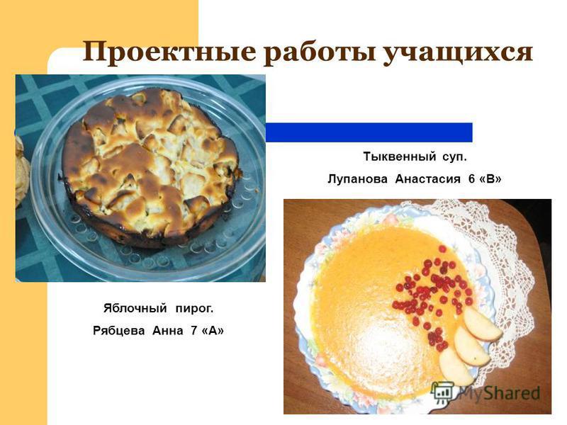 Проектные работы учащихся Яблочный пирог. Рябцева Анна 7 «А» Тыквенный суп. Лупанова Анастасия 6 «В»