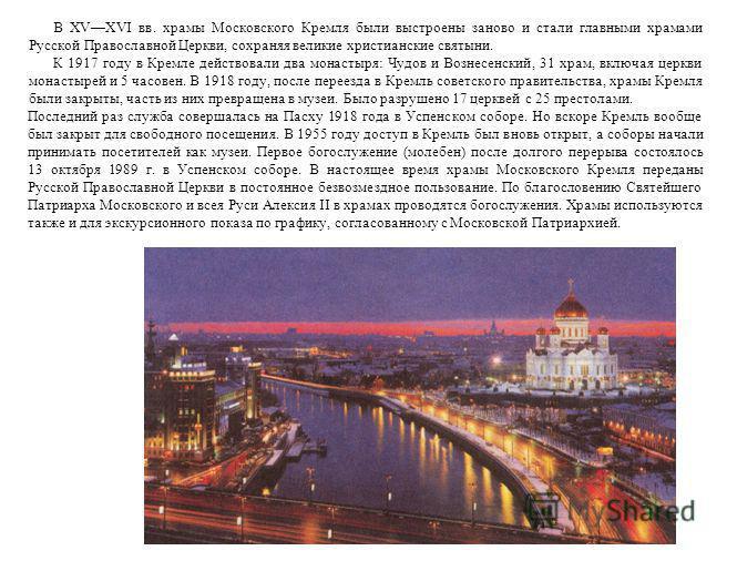 В XVXVI вв. храмы Московского Кремля были выстроены заново и стали главными храмами Русской Православной Церкви, сохраняя великие христианские святыни. К 1917 году в Кремле действовали два монастыря: Чудов и Вознесенский, 31 храм, включая церкви мона