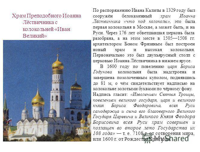 Храм Преподобного Иоанна Лёствичника с колокольней «Иван Великий» По распоряжению Ивана Калиты в 1329 году был сооружён белокаменный храм Иоанна Лёствичника «что под колоколы», это была первая колокольня в Москве, а может быть, и на Руси. Через 176 л